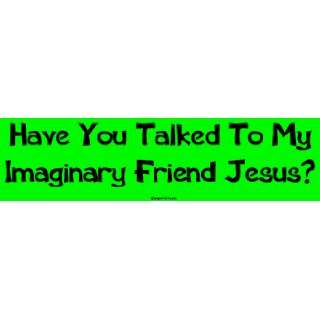 Have You Talked To My Imaginary Friend Jesus? Large Bumper